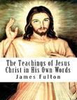 The Teachings of Jesus Christ in His Own Words