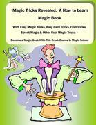 Magic Tricks Revealed: A How to Learn Magic Book With Easy Magic Tricks, Easy Card Tricks, Coin Tricks, Street Magic and Other Cool Magic Tricks - Be
