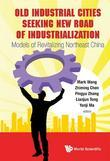 OLD INDUSTRIAL CITIES SEEKING NEW ROAD OF INDUSTRIALIZATION: MODELS OF REVITALIZING NORTHEAST CHINA: Models of Revitalizing Northeast China