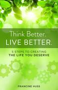 Think Better. Live Better.: 5 Steps to Create the Life You Deserve