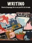 Writing. storia linguaggi arte nei graffiti di strada