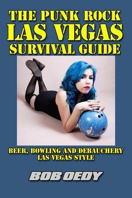 The Punk Rock Las Vegas Survival Guide: Beer, Bowling and Debauchery Las Vegas Style