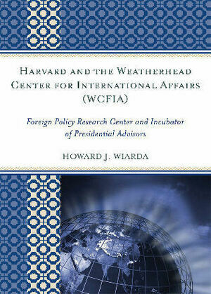 Harvard and the Weatherhead Center for International Affairs (WCFIA): Foreign Policy Research Center and Incubator of Presidential Advisors