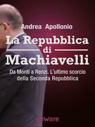 La Repubblica di Machiavelli. Da Monti a Renzi. L'ultimo scorcio della Seconda Repubblica