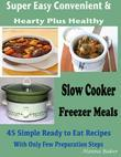 Slow Cooker Freezer Meals: Super Easy Convenient & Hearty Plus Healthy 45 Simple Ready to Eat Recipes with Only Few Preparation Steps