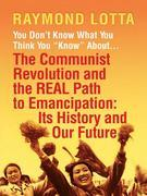 "You Don't Know What You Think You ""Know"" about . . . the Communist Revolution and the Real Path to Emancipation: Its History and Our Future"