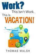 Work? This Isn't Work. This Is Vacation!