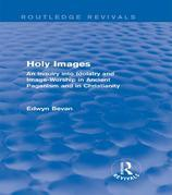 Holy Images: An Inquiry into Idolatry and Image-Worship in Ancient Paganism and in Christianity: An Inquiry into Idolatry and Image-Worship in Ancient