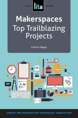 Makerspaces: Top Trailblazing Projects: A Lita Guide