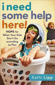 I Need Some Help Here!: Hope for When Your Kids Don't Go according to Plan