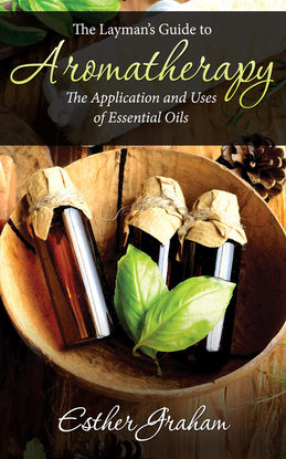 The Layman's Guide to Aromatherapy: The Application and Uses of Essential Oils