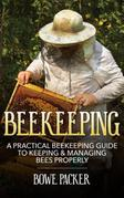 Beekeeping: A Practical Beekeeping Guide to Keeping & Managing Bees Properly