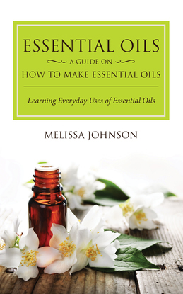 Essential Oils: A Guide on How to Make Essential Oils: Learning Everyday Uses of Essential Oils