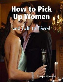 How to Pick Up Women and Talk to Them