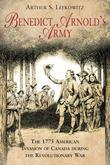Benedict Arnold's Army: The 1775 American Invasion of Canada During the Revolutionary War