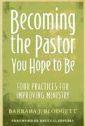 Becoming the Pastor You Hope to Be: Four Practices for Improving Ministry