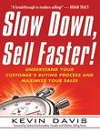 Slow Down, Sell Faster!: Understand Your Customer's Buying Process and Maximize Your Sales