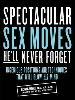 Spectacular Sex Moves He'll Never Forget: Ingenious Positions and Techniques That Will Blow His Mind
