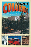 Historic Colorado: Day Trips &amp; Weekend Getaways to Historic Towns, Cities, Sites &amp; Wonders