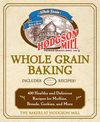 Hodgson Mill Whole Grain Baking: 400 Healthy and Delicious Recipes for Muffins, Breads, Cookies, and More