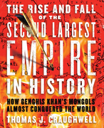 The Rise and Fall of the Second Largest Empire in History: How Genghis Khan's Mongols Almost Conquered the World