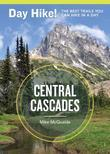 Day Hike! Central Cascades: More Than 65 Trails You Can Hike in a Day