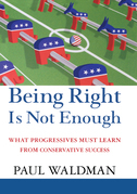 Being Right Is Not Enough: What Progressives Can Learn from Conservative Sucess