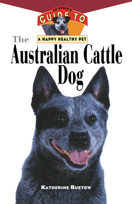 The Australian Cattle Dog: An Owner's Guide to a Happy Healthy Pet