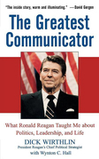 The Greatest Communicator: What Ronald Reagan Taught Me about Politics, Leadership, and Life