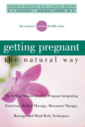 Getting Pregnant the Natural Way: The 6-Step Natural Fertility Program Integrating Nutrition, Herbal Therapy, Movement Therapy, Massage, and Mind-Body
