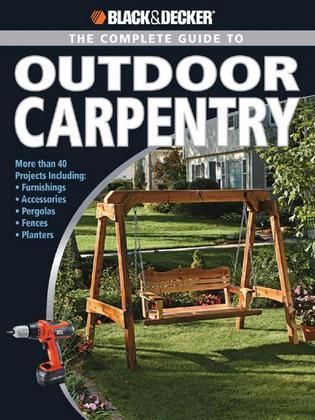 Black & Decker The Complete Guide to Outdoor Carpentry: More than 40 Projects Including: Furnishings * Accessories * Pergolas * Fences * Planters