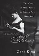 A Season of Splendor: The Court of Mrs. Astor in Gilded Age New York