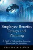Employee Benefits Design and Planning: A Guide to Understanding Accounting, Finance, and Tax Implications