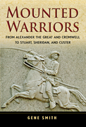 Mounted Warriors: From Alexander the Great and Cromwell to Stuart, Sheridan, and Custer