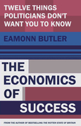The Economics of Success: Twelve Things Politicians Don't Want You to Know