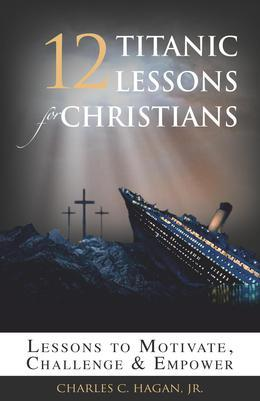 12 Titanic Lessons for Christians: Lessons to Motivate, Challenge and Empower