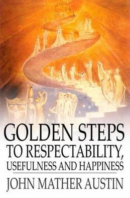 Golden Steps to Respectability, Usefulness and Happiness: Being a Series of Lectures to Youth of Both Sexes, on Character, Principles, Associates, Amu