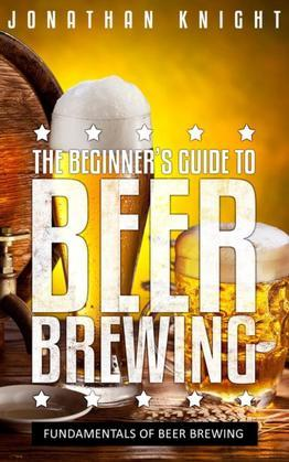 The Beginner's Guide to Beer Brewing: Fundamentals Of Beer Brewing