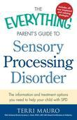 The Everything Parent's Guide to Sensory Processing Disorder: The Information and Treatment Options You Need to Help Your Child with SPD
