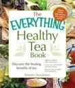 The Everything Healthy Tea Book: Discover the Healing Benefits of Tea
