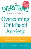 The Everything Parent's Guide to Overcoming Childhood Anxiety: Professional Advice to Help Your Child Feel Confident, Resilient, and Secure