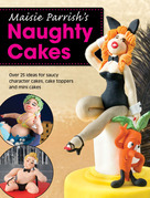 Maisie Parrish's Naughty Cakes: Over 25 Ideas for Saucy Character Cakes, Cake Toppers and Mini Cakes
