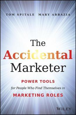 The Accidental Marketer: Power Tools for People Who Find Themselves in Marketing Roles