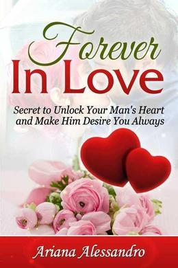 Forever in Love: Secret to Unlock Your Man's Heart and Make Him Desire You Always