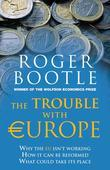 The Trouble with Europe: Why the EU Isn't Working - How it Can Be Reformed - What Could Take Its Place