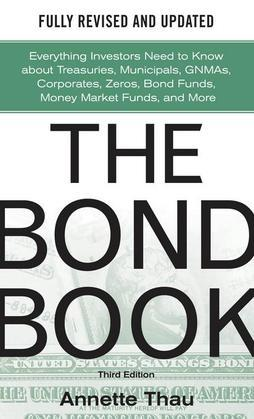 The Bond Book, Third Edition: Everything Investors Need to Know About Treasuries, Municipals, GNMAs, Corporates, Zeros, Bond Funds, Money Market Funds