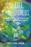 One Life, Many Worlds: My Journeys Through the Heavens and Hells of Extraterrestrial Worlds