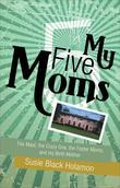 My Five Moms: The Maid, the Crazy One, the Foster Moms, and My Birth Mother