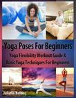 Yoga Poses Beginner: Yoga Flexibility Workout Guide & Basic Yoga Techniques for Beginners (Perfect Meditation & Yoga Gift or Yoga Journal I