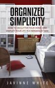 Organized Simplicity: How to Declutter Your Home and Simplify Your Life in a Minimalist Way